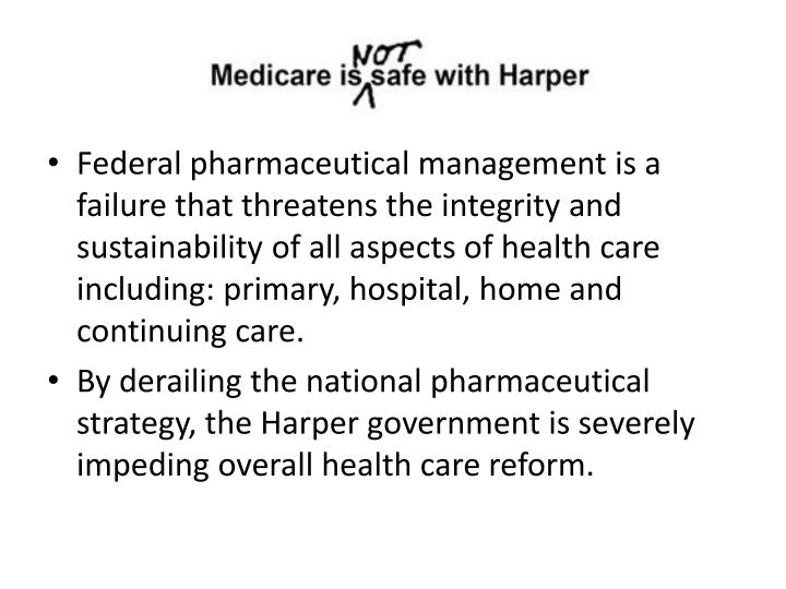 Federal pharmaceutical management is a failure that threatens the integrity and sustainability of all aspects of health care  including: primary, hospital, home and continuing care.