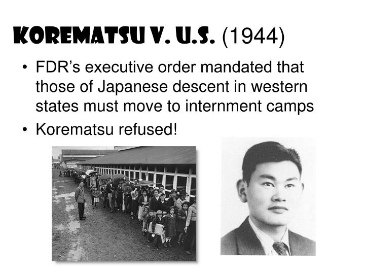 korematsu v us In an opinion written by justice black, the court ruled that the evacuation order violated by korematsu was valid the majority found that the executive order did not show racial prejudice but rather responded to the strategic imperative of keeping the us and particularly the west coast (the region nearest japan) secure from invasion.