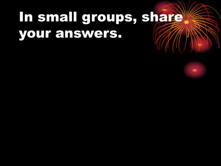 In small groups, share your answers.