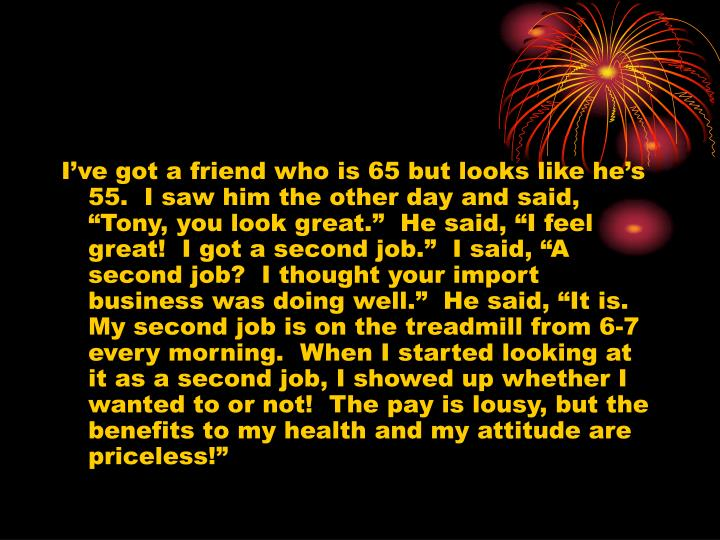 """I've got a friend who is 65 but looks like he's 55.  I saw him the other day and said, """"Tony, you look great.""""  He said, """"I feel great!  I got a second job.""""  I said, """"A second job?  I thought your import business was doing well.""""  He said, """"It is. My second job is on the treadmill from 6-7 every morning.  When I started looking at it as a second job, I showed up whether I wanted to or not!  The pay is lousy, but the benefits to my health and my attitude are priceless!"""""""