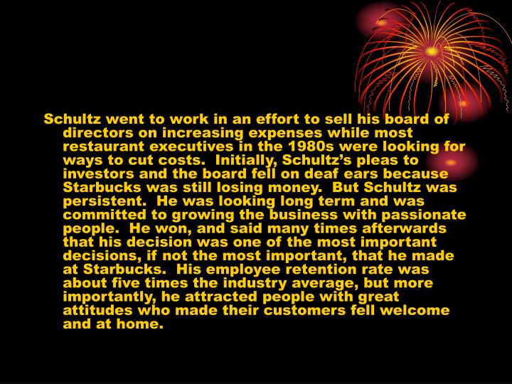 Schultz went to work in an effort to sell his board of directors on increasing expenses while most restaurant executives in the 1980s were looking for ways to cut costs.  Initially, Schultz's pleas to investors and the board fell on deaf ears because Starbucks was still losing money.  But Schultz was persistent.  He was looking long term and was committed to growing the business with passionate people.  He won, and said many times afterwards that his decision was one of the most important decisions, if not the most important, that he made at Starbucks.  His employee retention rate was about five times the industry average, but more importantly, he attracted people with great attitudes who made their customers fell welcome and at home.
