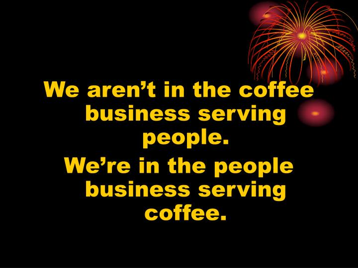We aren't in the coffee business serving people.