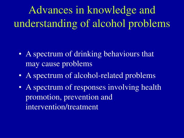 Advances in knowledge and understanding of alcohol problems