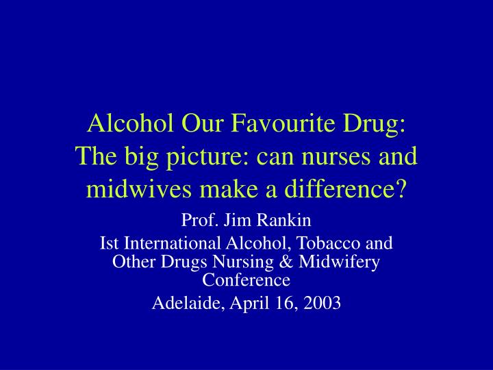 Alcohol our favourite drug the big picture can nurses and midwives make a difference