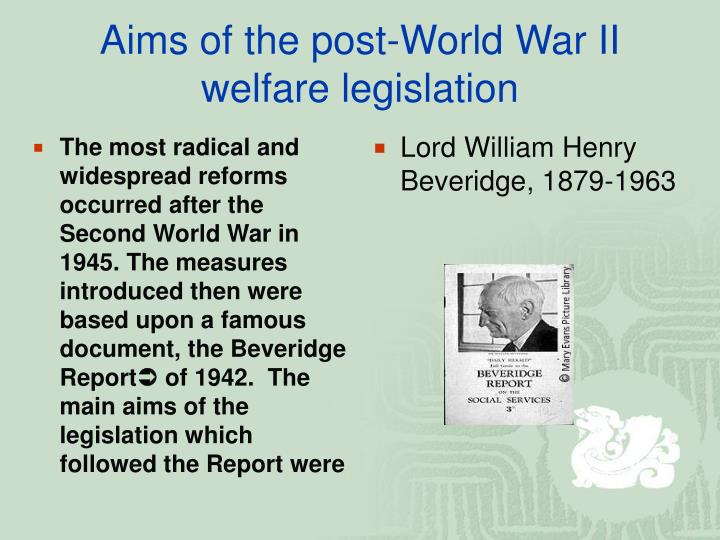 The most radical and widespread reforms occurred after the Second World War in 1945. The measures introduced then were based upon a famous document, the Beveridge Report