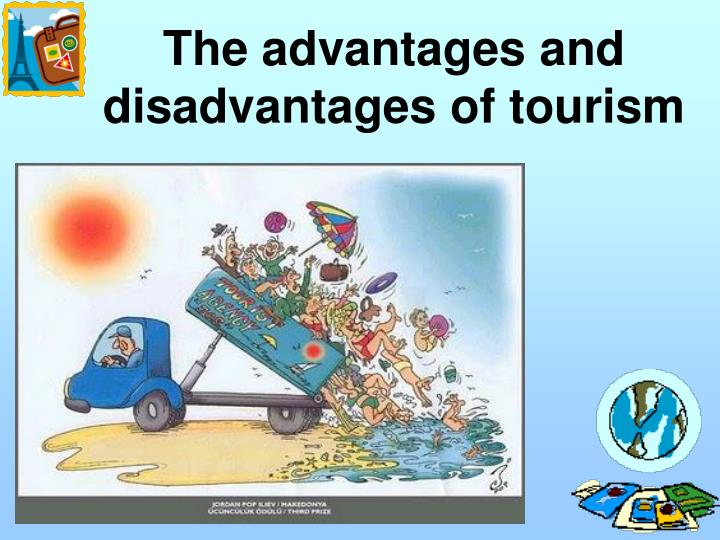 advantage and disadvantage of health tourism advantages and disadvantages of tourism  another advantage is giving the citizen of the area the chance to escape poverty and attain a higher living standard.