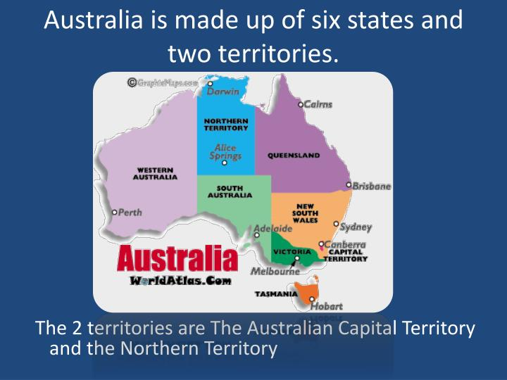 Australia is made up of six states and two territories.