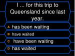 i for this trip to queensland since last year