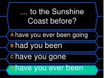 to the sunshine coast before1