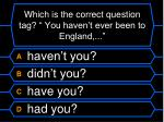which is the correct question tag you haven t ever been to england