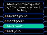 which is the correct question tag you haven t ever been to england1