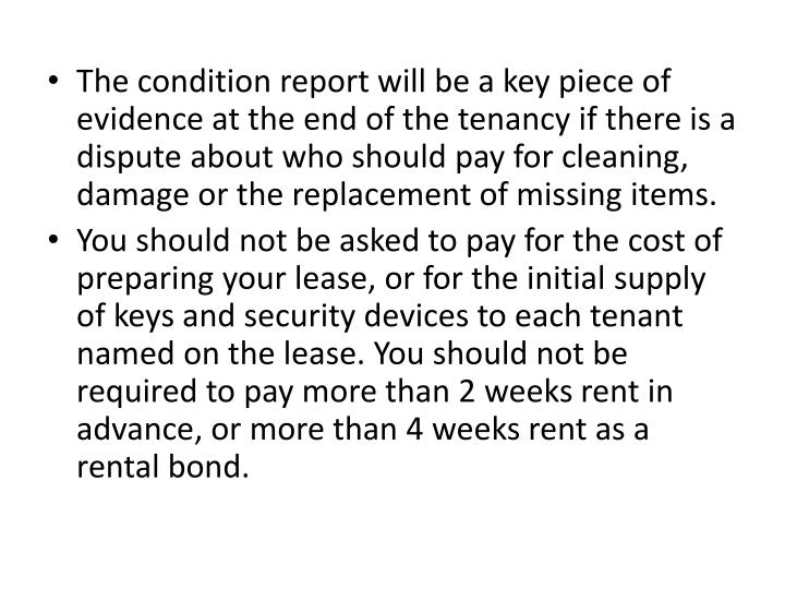 The condition report will be a key piece of evidence at the end of the tenancy if there is a dispute about who should pay for cleaning, damage or the replacement of missing items.