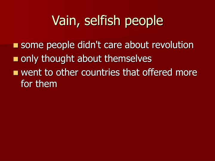 Vain, selfish people