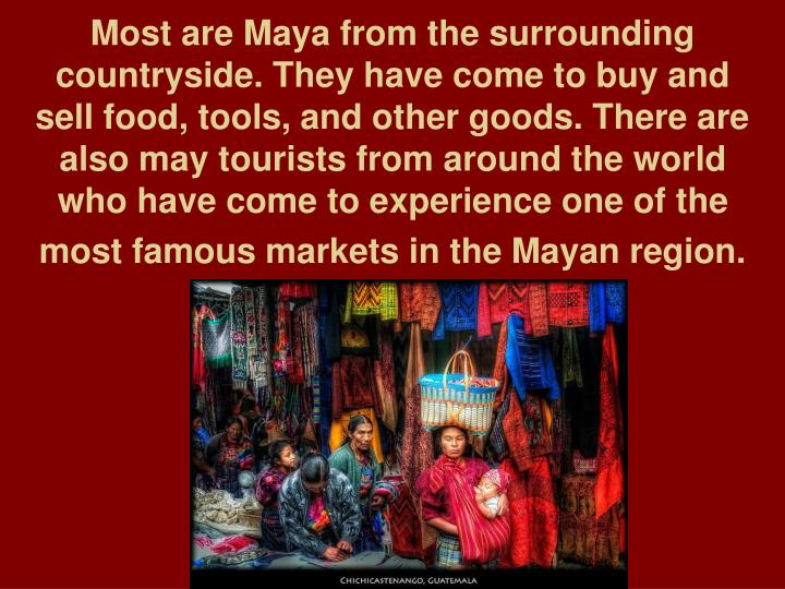 Most are Maya from the surrounding countryside. They have come to buy and sell food, tools, and other goods. There are also may tourists from around the world who have come to experience one of the most famous markets in the Mayan region.