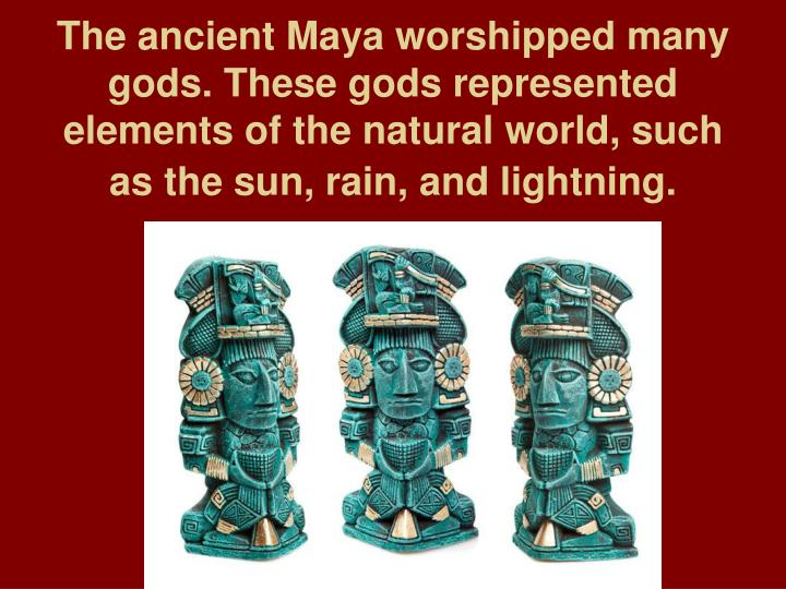 The ancient Maya worshipped many gods. These gods represented elements of the natural world, such as the sun, rain, and lightning.