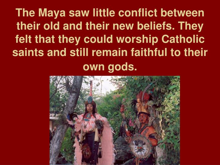The Maya saw little conflict between their old and their new beliefs. They felt that they could worship Catholic saints and still remain faithful to their own gods.