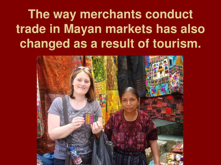 The way merchants conduct trade in Mayan markets has also changed as a result of tourism.