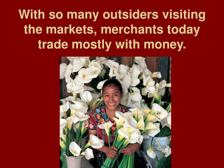 With so many outsiders visiting the markets, merchants today trade mostly with money.