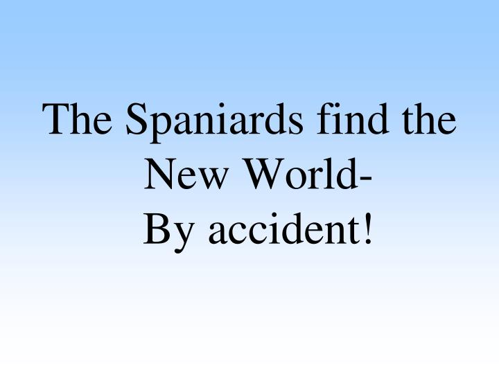 The Spaniards find the New World-            By accident!