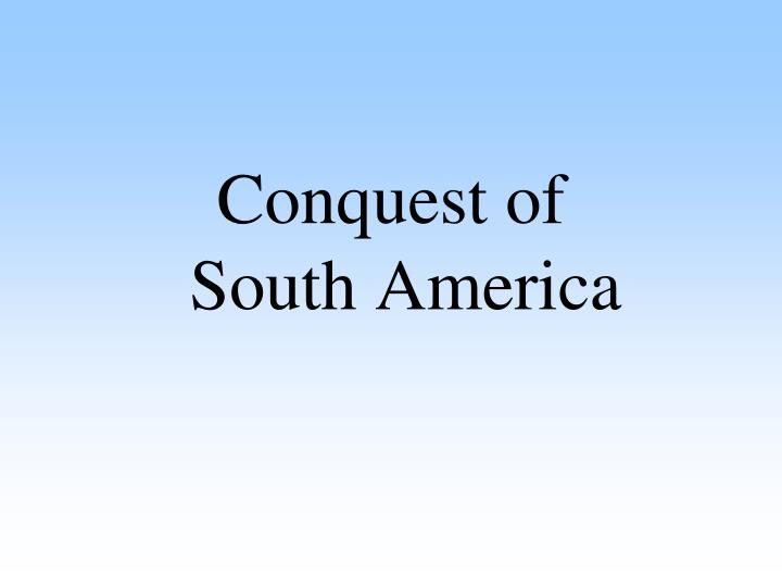 Conquest of           South America