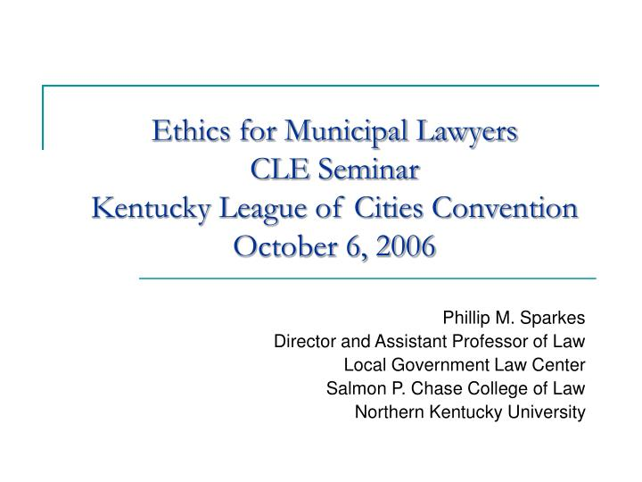 ethics for municipal lawyers cle seminar kentucky league of cities convention october 6 2006 n.