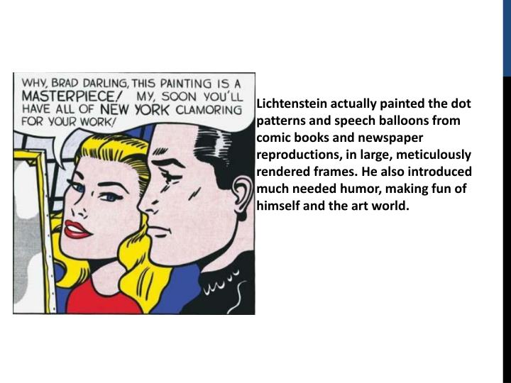 Lichtenstein actually painted the dot patterns and speech balloons from comic books and newspaper reproductions, in large, meticulously rendered frames. He also introduced much needed humor, making fun of himself and the art world.