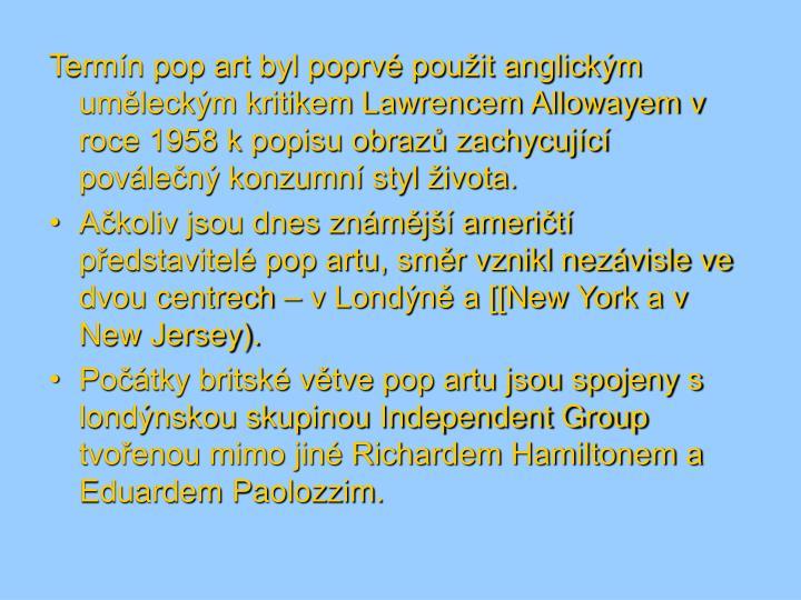 Termín pop art byl poprvé použit anglickým uměleckým kritikem Lawrencem Allowayem v roce 1958 ...
