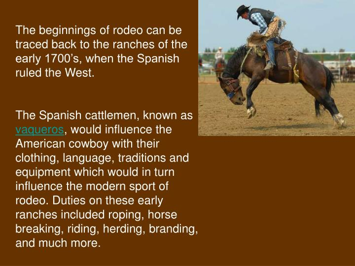 The beginnings of rodeo can be traced back to the ranches of the early 1700's, when the Spanish ru...