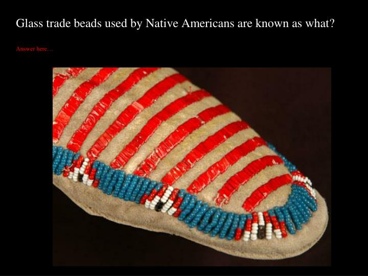 Glass trade beads used by Native Americans are known as what?