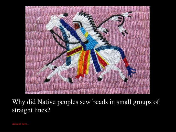 Why did Native peoples sew beads in small groups of straight lines?