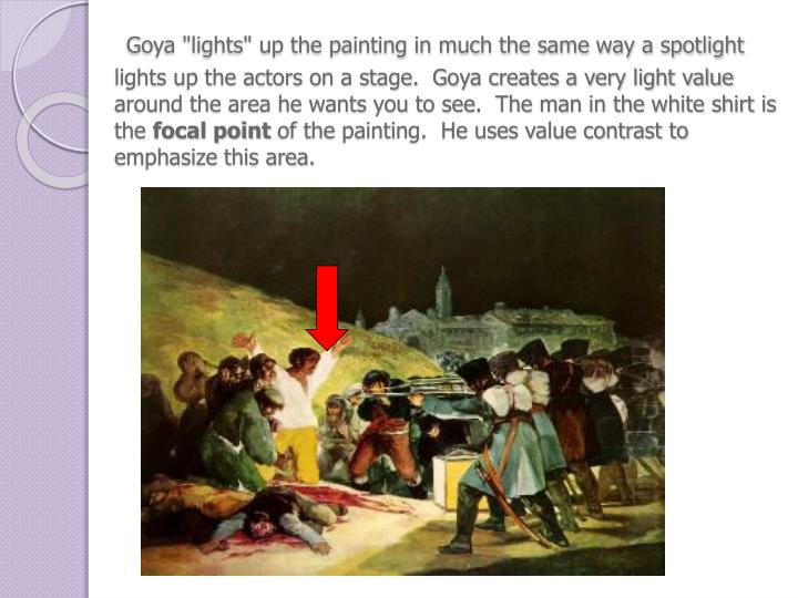 """Goya """"lights"""" up the painting in much the same way a spotlight lights up the actors on a stage.  Goya creates a very light value around the area he wants you to see.  The man in the white shirt is the"""