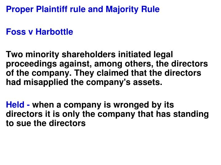 the rule of foss v s harbottle Foss v harbottle (1843) 67 er 189 is a leading english precedent in corporate law in any action in which a wrong is alleged to have been done to a company, the proper claimant is the company itself this is known as the rule in foss v harbottle, and the several important exceptions that have been developed are often described as exceptions to.