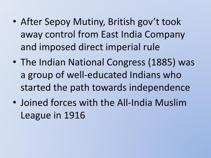 After Sepoy Mutiny, British gov't took away control from East India Company and imposed direct imperial rule