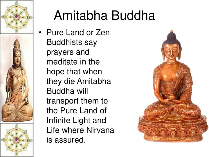 Pure Land or Zen Buddhists say prayers and meditate in the hope that when they die Amitabha Buddha will transport them to the Pure Land of Infinite Light and Life where Nirvana is assured.