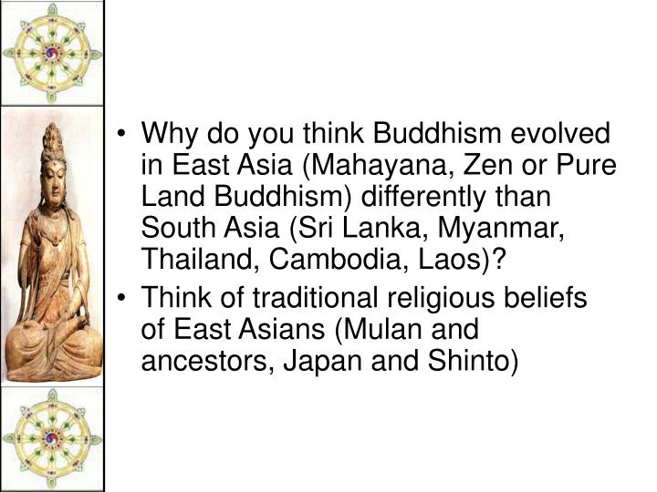 Why do you think Buddhism evolved in East Asia (Mahayana, Zen or Pure Land Buddhism) differently than South Asia (Sri Lanka, Myanmar, Thailand, Cambodia, Laos)?