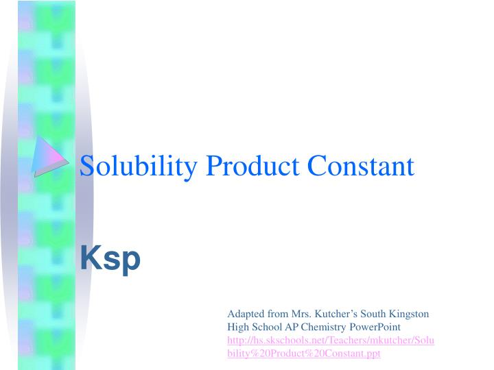 solubility product constants Solubility product definition: the solubility product or k sp, is the equilibrium constant for a chemical reaction in which a solid ionic compound dissolves to yield its ions in solution also known as: k sp , ion product, solubility product constant.