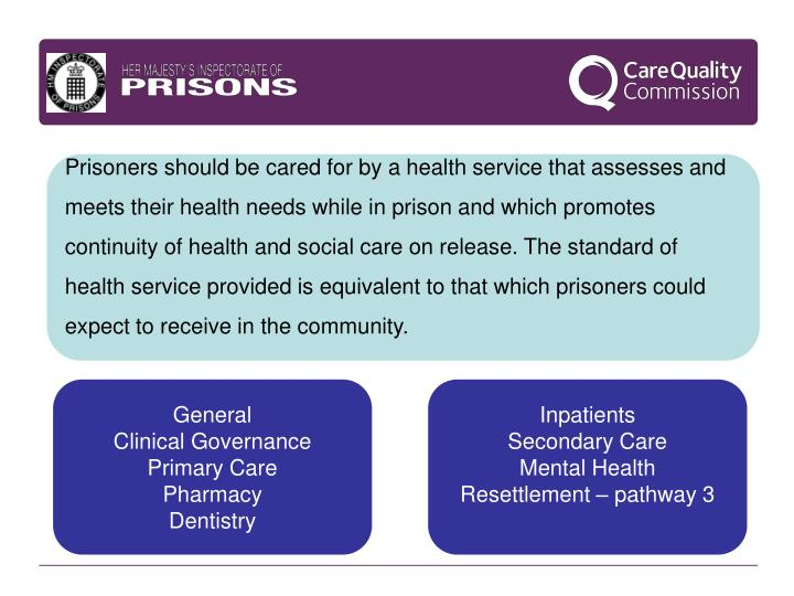 Prisoners should be cared for by a health service that assesses and meets their health needs while in prison and which promotes continuity of health and social care on release. The standard of health service provided is equivalent to that which prisoners could expect to receive in the community.