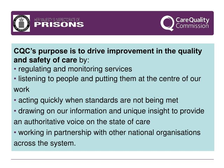 CQC's purpose is to drive improvement in the quality and safety of care