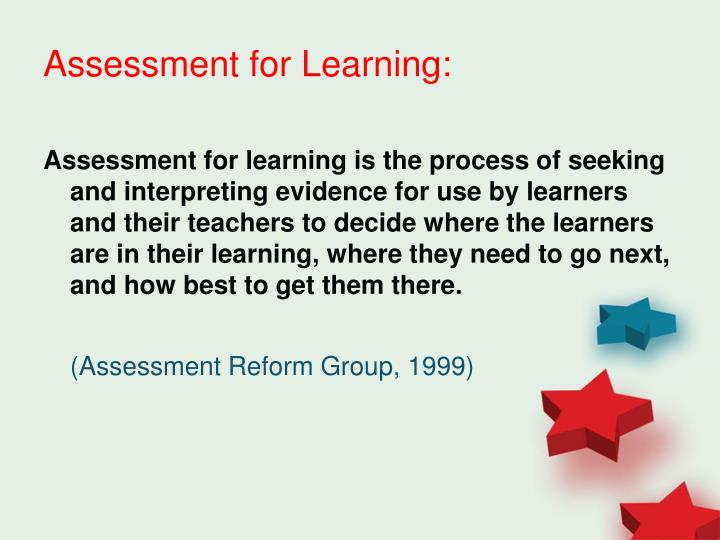 assesment for learning Assessment for learning turns day-to-day assessment into a teaching and learning process that enhances (instead of merely monitoring) student learning extensive research conducted around the world shows that by consistently applying the principles of assessment for learning, we can produce impressive gains in student achievement.