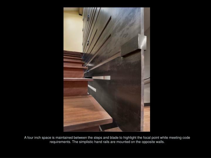 A four inch space is maintained between the steps and blade to highlight the focal point while meeting code requirements. The simplistic hand rails are mounted on the opposite walls.