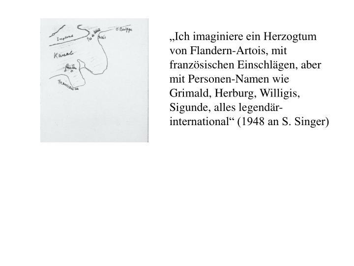 """""""Ich imaginiere ein Herzogtum von Flandern-Artois, mit französischen Einschlägen, aber mit Personen-Namen wie Grimald, Herburg, Willigis, Sigunde, alles legendär-international"""" (1948 an S. Singer)"""