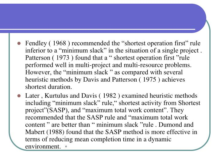 "Fendley ( 1968 ) recommended the ""shortest operation first"" rule inferior to a ""minimum slack"" in the situation of a single project . Patterson ( 1973 ) found that a "" shortest operation first ""rule performed well in multi-project and multi-resource problems. However, the ""minimum slack "" as compared with several heuristic methods by Davis and Patterson ( 1975 ) achieves shortest duration."