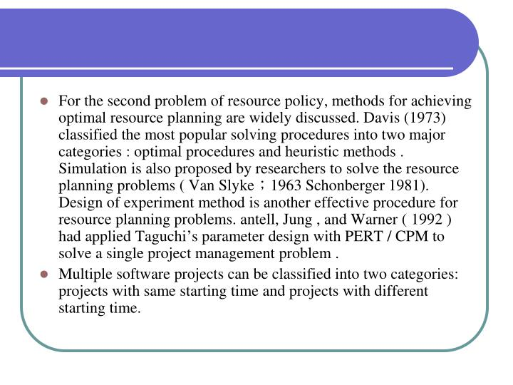 For the second problem of resource policy, methods for achieving optimal resource planning are widely discussed. Davis (1973) classified the most popular solving procedures into two major categories : optimal procedures and heuristic methods . Simulation is also proposed by researchers to solve the resource planning problems ( Van Slyke