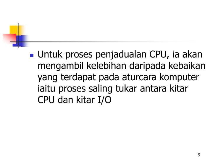 Untuk proses penjadualan CPU, ia akan mengambil kelebihan daripada kebaikan yang terdapat pada aturcara komputer iaitu proses saling tukar antara kitar CPU dan kitar I/O