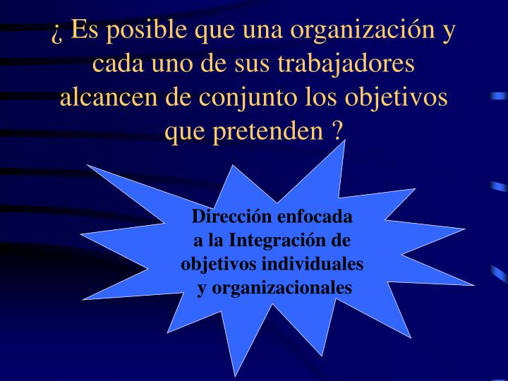¿ Es posible que una organización y cada uno de sus trabajadores alcancen de conjunto los objetivos que pretenden ?