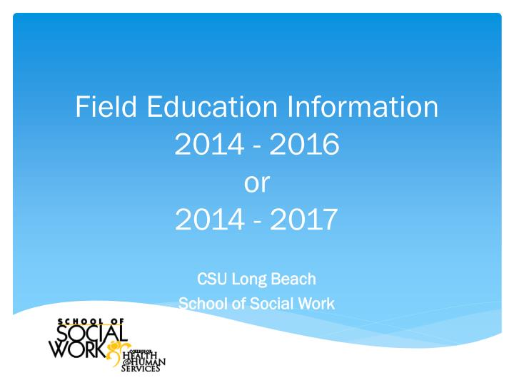 Field education information 2014 2016 or 2014 2017
