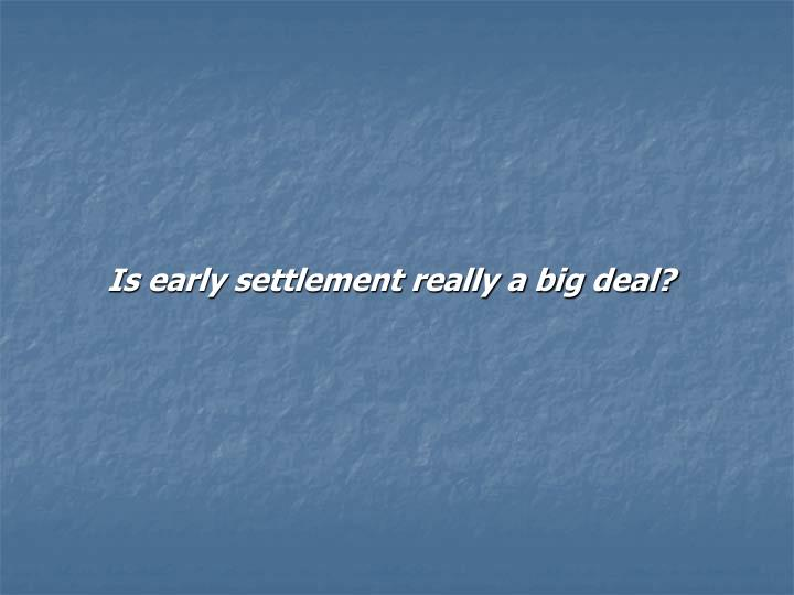 Is early settlement really a big deal?