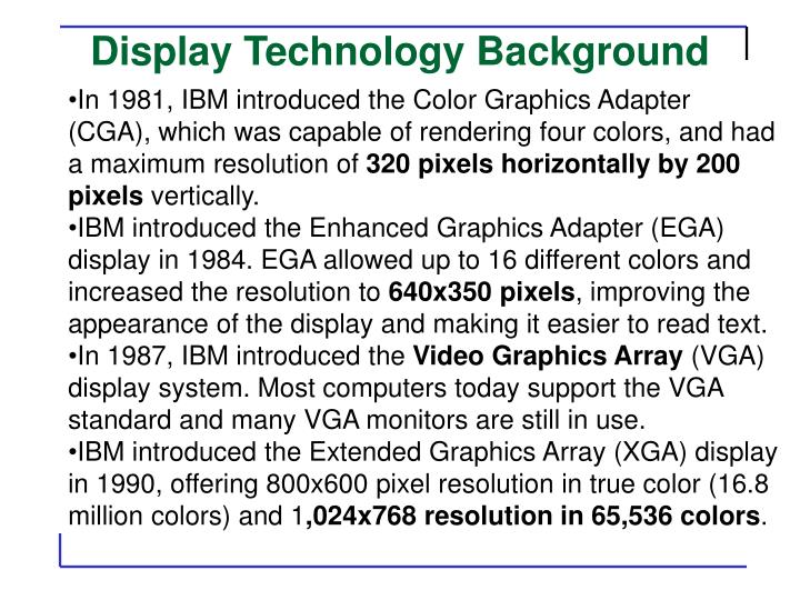 In 1981, IBM introduced the Color Graphics Adapter (CGA), which was capable of rendering four colors, and had a maximum resolution of