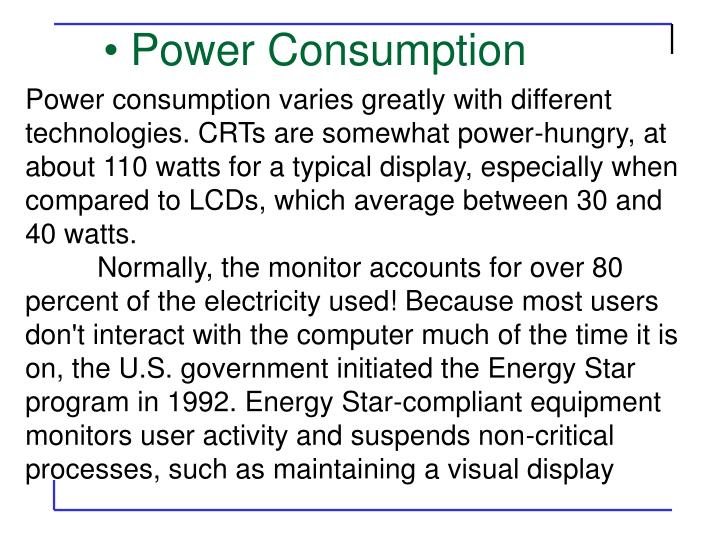 Power consumption varies greatly with different technologies. CRTs are somewhat power-hungry, at about 110 watts for a typical display, especially when compared to LCDs, which average between 30 and 40 watts.