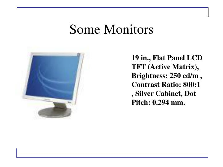 19 in., Flat Panel LCD TFT (Active Matrix), Brightness: 250 cd/m , Contrast Ratio: 800:1 , Silver Cabinet, Dot Pitch: 0.294 mm.